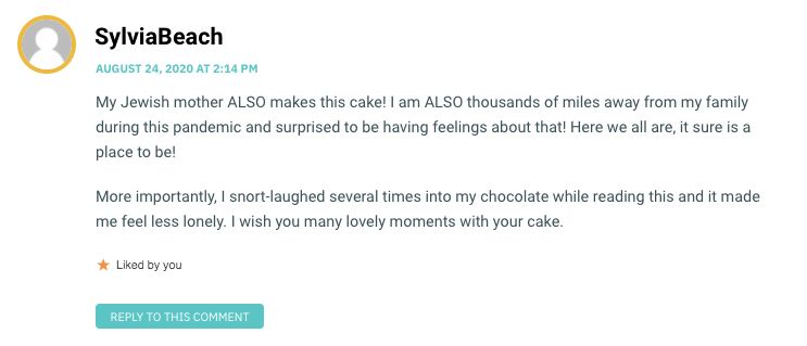 My Jewish mother ALSO makes this cake! I am ALSO thousands of miles away from my family during this pandemic and surprised to be having feelings about that! Here we all are, it sure is a place to be! More importantly, I snort-laughed several times into my chocolate while reading this and it made me feel less lonely. I wish you many lovely moments with your cake.