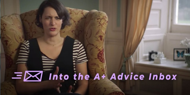 text reads: Into the A+ Advice Inbox. The image is of the main character from fleabag receiving therapy and looking not exactly pleased about it!