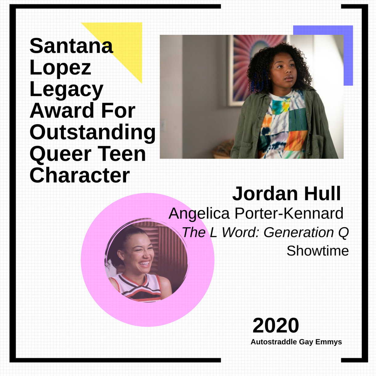Colorful graphic for Santana Lopez Legacy Award For Outstanding Queer Teen Character: Jordan Hull as Angelica,The L Word: Generation Q(Showtime). Picture of Santana in a cheerleader uniform with a pink circle in one corner, picture of Jordan Hull as Angie in the other.