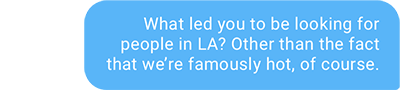 What led you to be looking for people in LA? Other than the fact that we're famously hot, of course.
