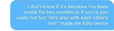 """I don't know if it's because I've been inside for two months or if you're just really hot but """"let's play with each other's hair"""" made me fully swoon"""