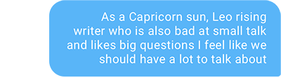 As a Capricorn sun, Leo rising writer who is also bad at small talk and likes big questions I feel like we should have a lot to talk about