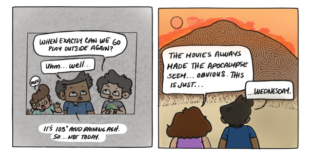"In a two panel comic, Dickens child asks if they can play outside again, to which they respond that it is ""105 degrees and raining ash in California."" In the second panel, Dickens and their partner stand outside and watch the orange skies of Northern California. Their partner says ""The movies always made the apocalypse seem... obvious. This is just... Wednesday."""
