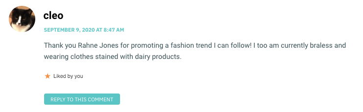 Thank you Rahne Jones for promoting a fashion trend I can follow! I too am currently braless and wearing clothes stained with dairy products.