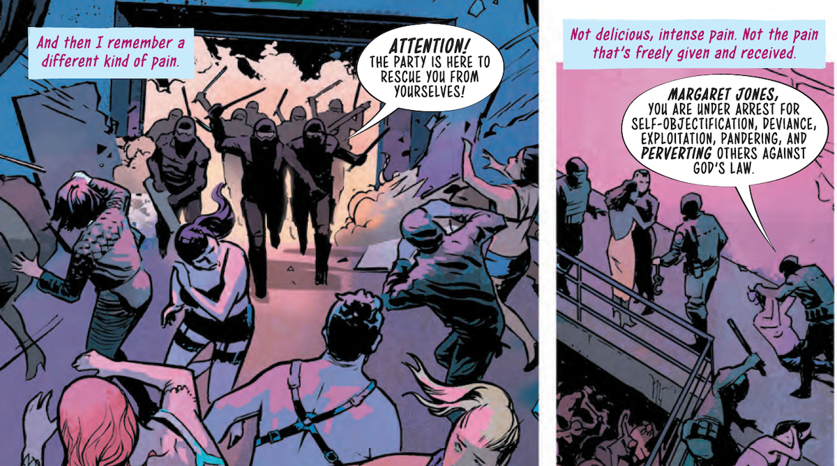 """Panel 1: A scene of a crowded room full of people wearing leather and lingerie, dressed for a play party or club; riot police are bursting through the far wall, batons out, as the people inside cower or run; the police shout """"Attention! The Party is here to rescue you from yourselves!"""". A block of text in the upper left corner reads """"And then I remember a different kind of pain."""" Panel 2: The text continues: """"Not delicious, intense pain. Not the pain that's freely given and received."""" We can see a topless person being pushed to the ground and handcuffed as another person curls up on the ground while a cop raises a baton over their body. The officer announces """"Margaret Jones, you are under arrest for self-objectification, deviance, exploitation, pandering, and perverting others against God's law."""""""