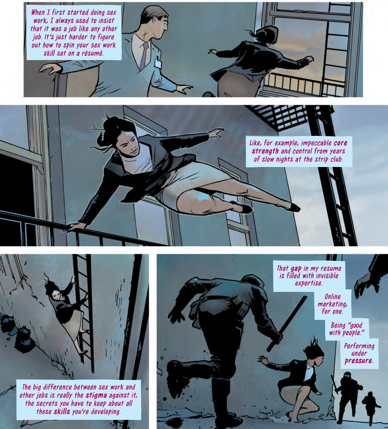 """Panel 1: In a wide shot, Avory is sprinting toward an open fire escape in professional officewear while a man in a suit and tie and name tag turns to try to chase her. A text box floats on the side, saying """"When I first started doing sex work, I always used to insist it was a job like any other job. It's just harder to figure out how to spin your sex work skill set on a résumé."""" Panel 2: Avory is through the fire escape and ably hoisting herself over the guardrail around the balcony, even in a pencil skirt and heels. A text box reads """"Like, for example, impeccable core strength and control from years of slow nights at the strip club."""" Panel 3: Avory climbs down the fire escape ladder; a text box reads """"The big difference between sex work and other jobs is really the stigma against it, the secrets you have to keep about all these skills you're developing."""" Panel 4: Having reached the ground, Avory crouches in an alert position with her head raised looking for a next direction as riot police move in on either side of her, batons raised. A text box reads: """"That gap in my resume is filled with invisible expertise. Online marketing, for one. Being """"good with people."""" Performing under pressure."""""""