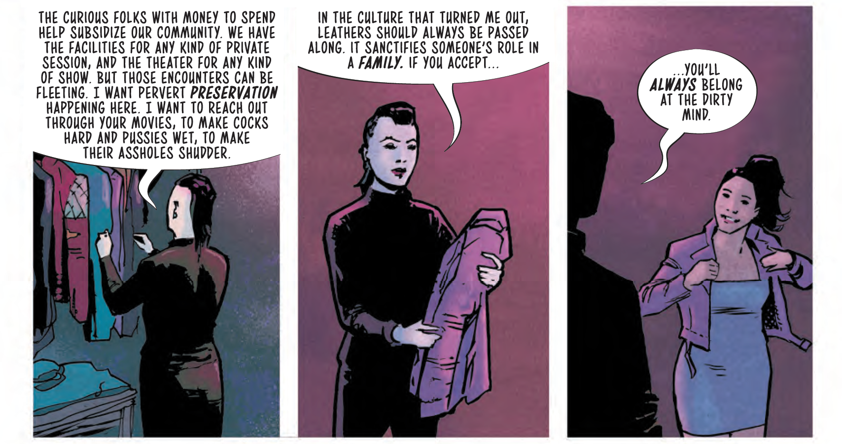 """Panel 1: A slim figure dressed in black with an undercut faces a closet in a dim room with purple-red lighting. They say """"The curious folks with money to spend help subsidize our community. We have the facilities for any kind of private session, and the theater for any kind of show. But those encounters can be fleeting. I want pervert preservation happening here. I want to reach out through your movies, to make cocks hard and pussies wet, to make their assholes shudder."""" Panel 2: The figure has turned around holding a jacket; we can see they have a pompadour and are wearing red lipstick. """"In the culture that turned me out, leathers should always be passed along. It sanctifies someone's role in a family. If you accept..."""" Panel 3: The angle shifts and a younger Avory is putting on the jacket. The figure watches, telling her, """"you'll always belong at the Dirty Mind."""""""