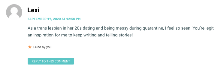 As a trans lesbian in her 20s dating and being messy during quarantine, I feel so seen! You're legit an inspiration for me to keep writing and telling stories!