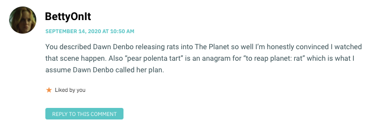 "You described Dawn Denbo releasing rats into The Planet so well I'm honestly convinced I watched that scene happen. Also ""pear polenta tart"" is an anagram for ""to reap planet: rat"" which is what I assume Dawn Denbo called her plan."