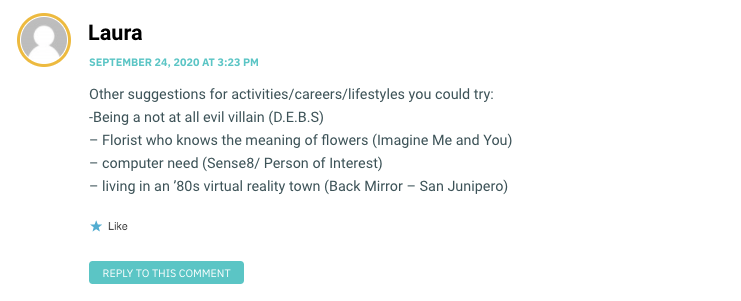 Other suggestions for activities/careers/lifestyles you could try: -Being a not at all evil villain (D.E.B.S) – Florist who knows the meaning of flowers (Imagine Me and You) – computer need (Sense8/ Person of Interest) – living in an '80s virtual reality town (Back Mirror – San Junipero)