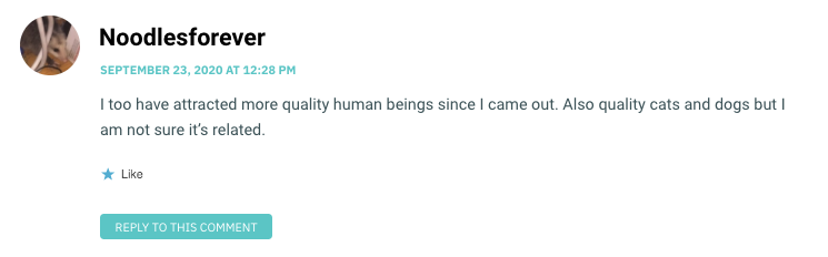 I too have attracted more quality human beings since I came out. Also quality cats and dogs but I am not sure it's related.