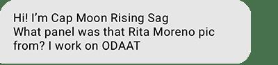 Hi! I'm Cap Moon Rising Sag What panel was that Rita Moreno pic from? I work on ODAAT