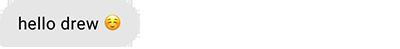 hello drew (blushing smile emoji)