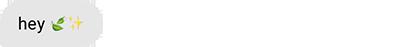 Hey! (leaf emoji) (twinkly stars emoji)