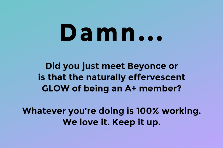 Damn... Did you just meet Beyonce or is that the naturally effervescent GLOW of being an A+ member? Whatever you're doing is 100% working. We love it. Keep it up.