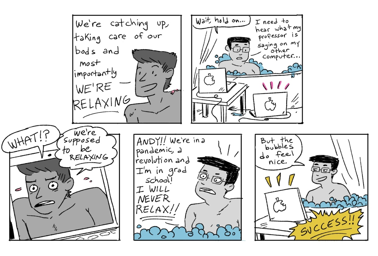 In the second five hand drawn panels of the Grease Bats comics, Andy tries to convince their friend to relax in the tub. The friend asks Andy to be quiet so they can hear their Professor on the other computer — they are in zoom class while in the tub!  Andy freaks out at first, but once they realize that desperate times requires desperate methods, they ultimately decide to consider the entire experiment a success!
