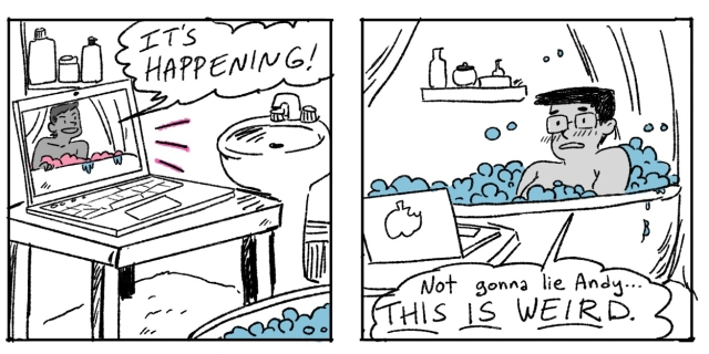 "A hand drawn two panel comic. In the first panel Andy is on Zoom via the computer and says ""It's happening!"" In the second panel another member of the Grease Bats crew is revealed to be in the bathtub, watching Andy on the computer, and says ""This is weird!"""