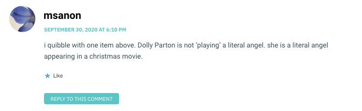 i quibble with one item above. Dolly Parton is not 'playing' a literal angel. she is a literal angel appearing in a christmas movie.