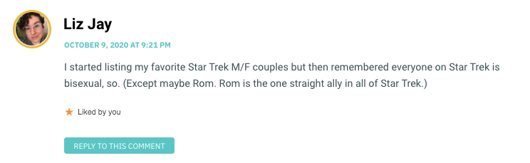 I started listing my favorite Star Trek M/F couples but then remembered everyone on Star Trek is bisexual, so. (Except maybe Rom. Rom is the one straight ally in all of Star Trek.)
