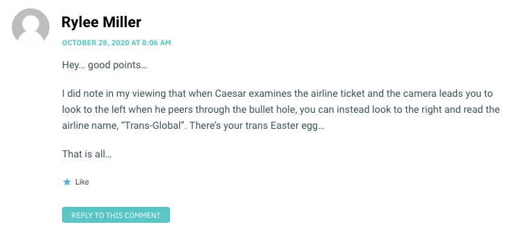 """Hey… good points… I did note in my viewing that when Caesar examines the airline ticket and the camera leads you to look to the left when he peers through the bullet hole, you can instead look to the right and read the airline name, """"Trans-Global"""". There's your trans Easter egg… That is all…"""