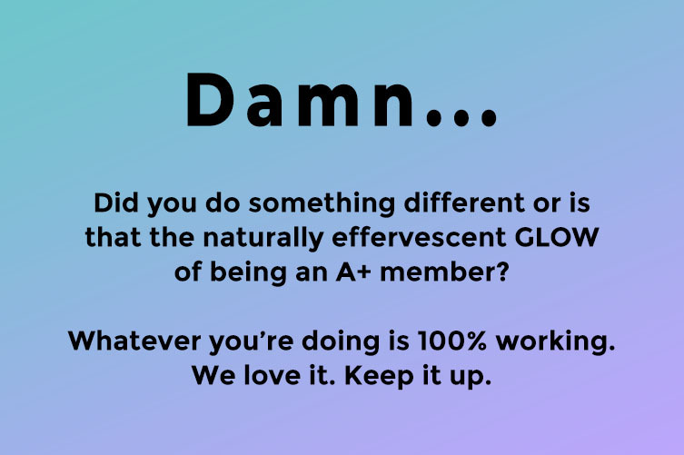 On top of a blue and lavender gradient, text reads: Damn... Did you do something different or is that just the naturally effervescent GLOW of being an A+ member? Whatever you're doing is 100% working. We love it. Keep it up.