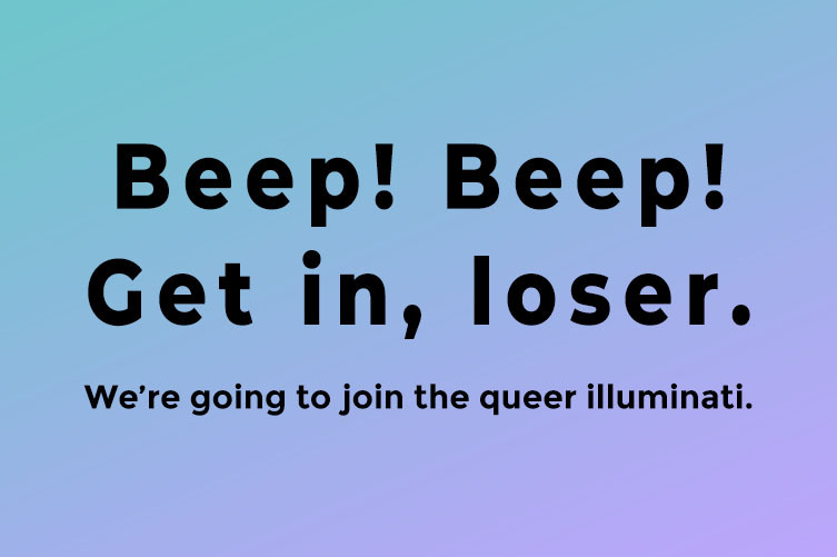On top of a blue and lavender gradient reads: Beep! Beep! Get in, loser. We're going to join the queer illuminati.