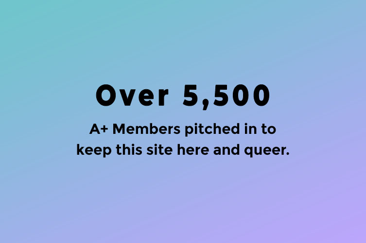 Over 5,500 A+ Members pitched in to help keep this site here and queer.