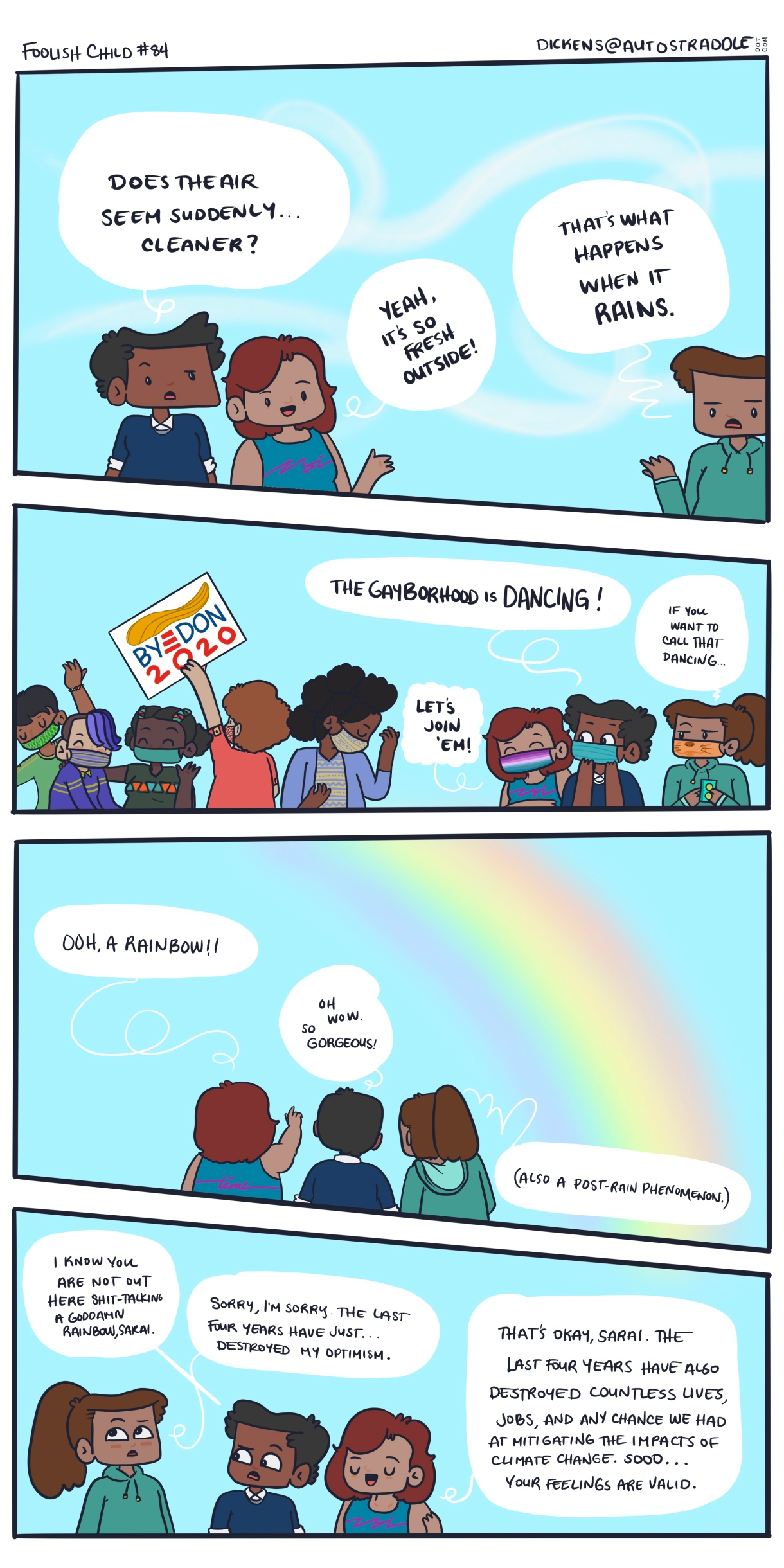 "A hand drawn 4-panel comic of a bright blue sky, with queer people dancing in the street. One has a sign that says ""Bye Don 202!"" One of Dickens' friends suggests that the group join the dancers. Dickens says, ""If you can call that dancing."" There's a rainbow above, which Dickens says could be a coincidence. Dickens worries that the last 4 years may have destroyed their optimism — But their friends tell them that it's ok, the last four years have also destroyed countless lives, jobs, and literally any chance of combating climate change."