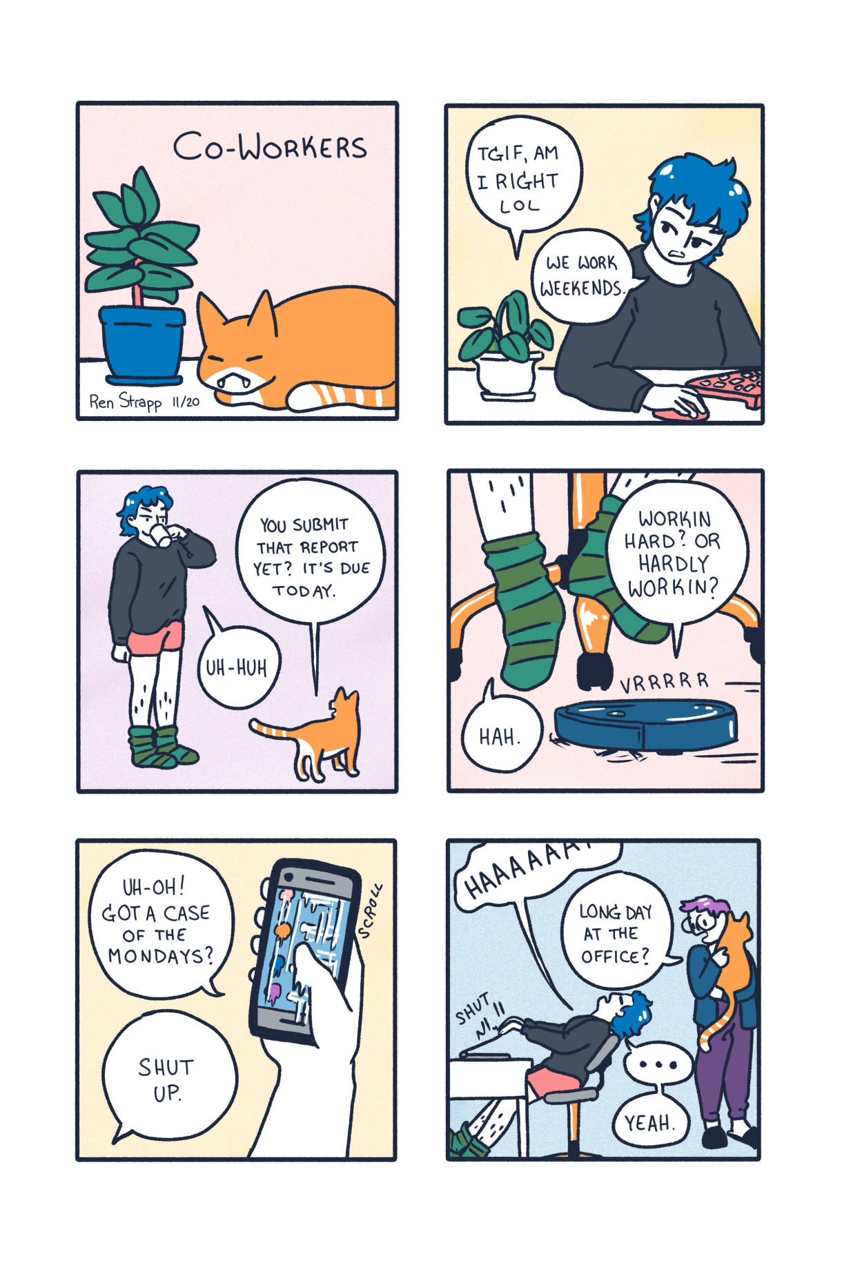 "A six panel comic. In it a blue haired queer works from home and talks to their co-worker — by which of course we mean, their cat — about the comings and goings of the day. The cat asks if they's submitted their report yet, or if they are ""workin hard or hardly working"" until finally our blue haired pal says: Shut Up! Then their partner, a purple haired queer with glasses, comes in to pick up the cat. They ask, ""Long day at the office?"""