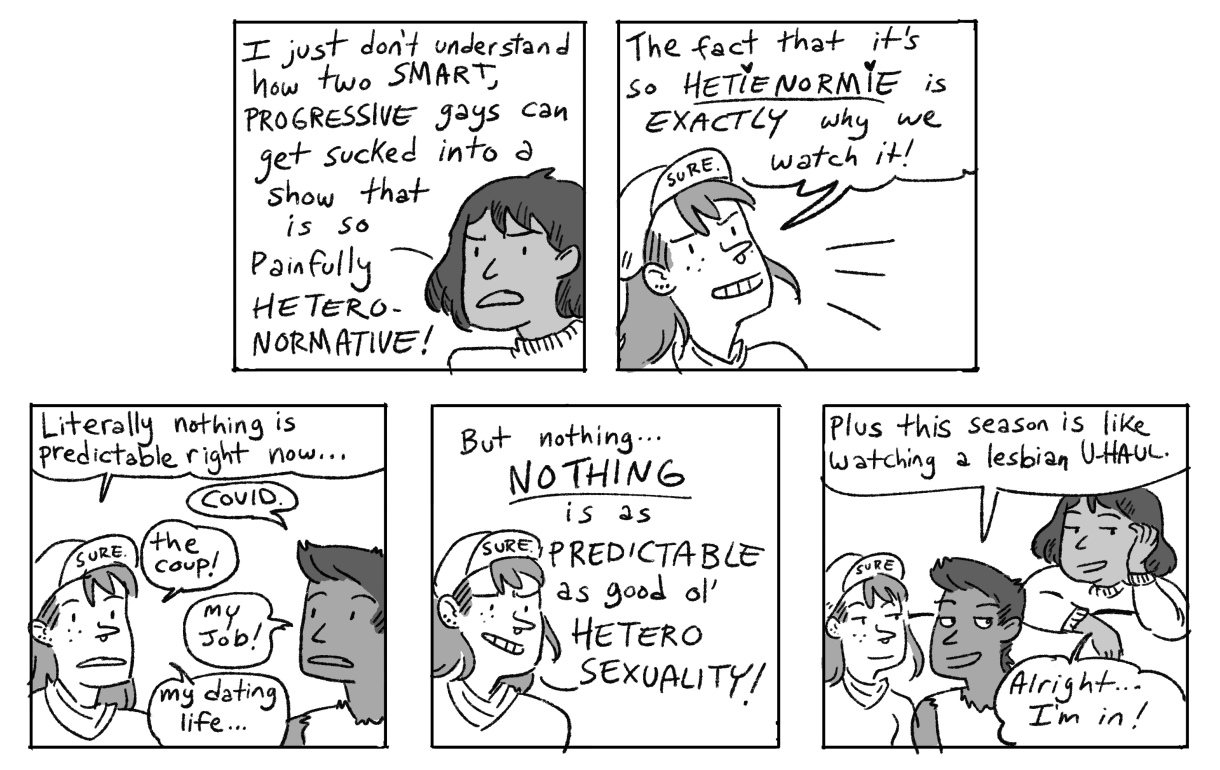"In a five panel, hand drawn, black-and-white comic, the other two friends explain that they watch ""The Bachelorette"" precisely because it is bad, predictable television. In this day and age with so many things going wrong, it is nice to have a television show that is predictable and they always know what will happen. Plus, the friends say, this season is like ""watching a lesbian UHaul."" And that's what sells the third friend! They come to sit down on the couch, ""Alright! I'm In!"""