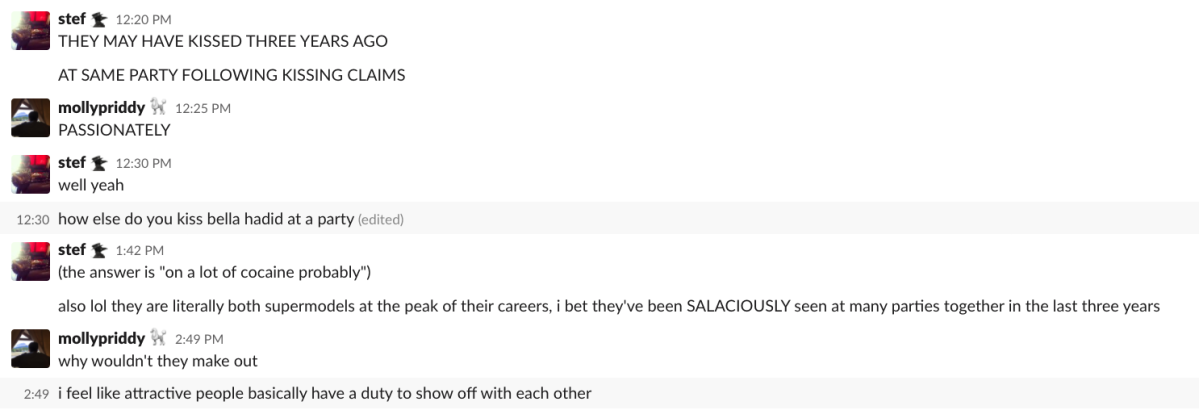 """A slack conversation: stef: """"THEY MAY HAVE KISSED THREE YEARS AGO AT THE SAME PARTY FOLLOWING KISSING CLAIMS"""" mollypriddy: """"PASSIONATELY"""" stef: """"well yeah, how else do you kiss bella hadid at a party? (the answer is """"on a lot of cocaine probably""""), also lol they are literally both supermodels at the peak of their careers, i bet they've been SALACIOUSLY seen at many parties together in the last three years."""" mollypriddy: """"why wouln't they make out? i feel like attrative people basically have a duty to show off with each other."""""""