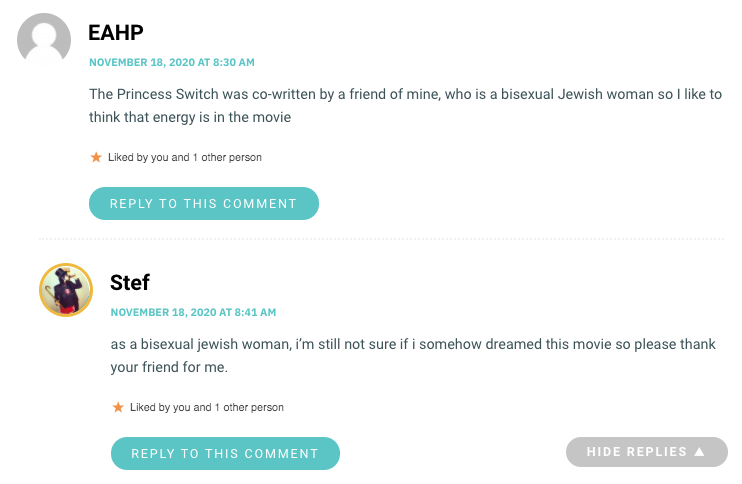 The Princess Switch was co-written by a friend of mine, who is a bisexual Jewish woman so I like to think that energy is in the movie