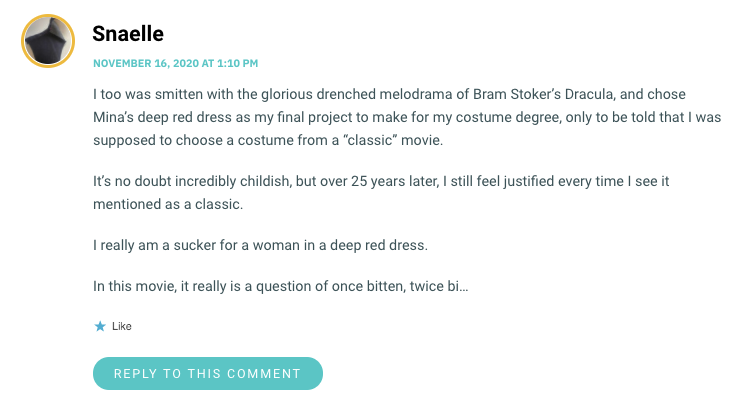 """I too was smitten with the glorious drenched melodrama of Bram Stoker's Dracula, and chose Mina's deep red dress as my final project to make for my costume degree, only to be told that I was supposed to choose a costume from a """"classic"""" movie. It's no doubt incredibly childish, but over 25 years later, I still feel justified every time I see it mentioned as a classic. I really am a sucker for a woman in a deep red dress. In this movie, it really is a question of once bitten, twice bi…"""