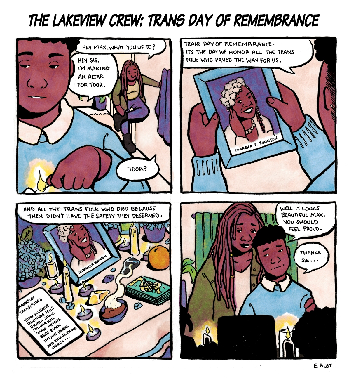 "In a four panel, hand drawn comic, Max explains the history of Trans Day of Remembrance to their sister. Max is warm, deep, brown skin with a light blue sweater and white collared shirt. Their sister has long dreadlocks with beads and a green jacket. Their sister comes home as Max is lighting a candle and asks what they are doing. Max explains that Trans Day of Remembrance, which is ""The day we honor all the trans folk who paved the way for us, and all the trans folk who died because didn't have the safety they deserved."" Max holds a photograph of Marsha P. Johnson. Their sister compliments them on their altar, and says they should be proud."