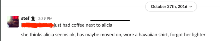 """Screenshot of Slack conversation - text is """"[redacted] just had coffee next to Alicia. She thinks Alicia seems OK, has maybe moved on, wore a Hawaiian shirt, forgot her lighter."""""""