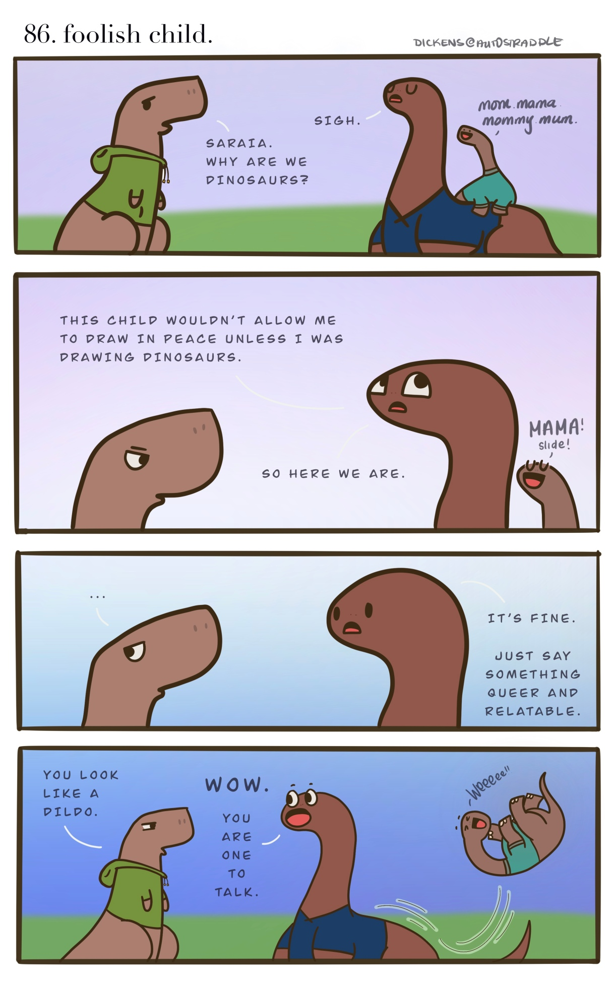 """In a four panel comic, two hand drawn dinosaurs are asking, why are they in fact dinosaurs? A baby Dino sits on one of their backs making cute noises. The Dickens Dino says, """"This child wouldn't allow me to draw in peace unless I was drawing dinosaurs."""" And then Dickens explains """"It's fine — just say something queer and relatable."""" To which the other Dino jokes, """"You look like a dildo."""" and Dickens laughs, """"you are one to talk!"""""""