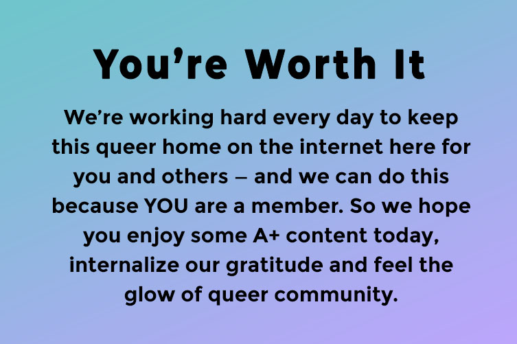 Reads: You're Worth It. We're working hard every day to keep this queer home on the internet here for you and others — and we can do this because YOU are a member. So we hope you enjoy some A+ content today, internalize our gratitude and feel the glow of queer community.