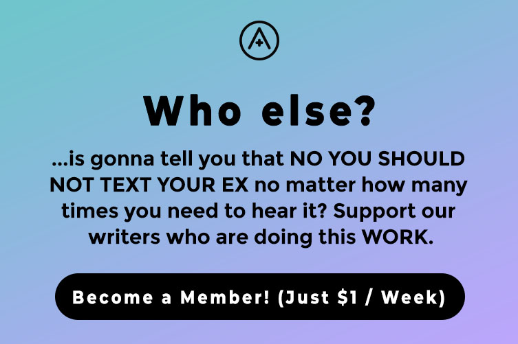 Reads: Who else? ...is gonna tell you that NO YOU SHOULD NOT TEXT YOUR EX no matter how many times you need to hear it? Support our writers who are doing this WORK. Become a Member! (Just $1 / Week)