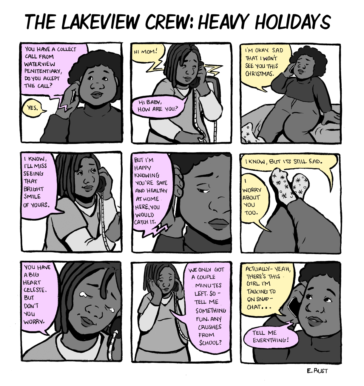 In a nine panel comic, Celeste accepts a call from her mother, who is inside Waterview Penitentiary. They exchange Christmas well wishes, even though they miss seeing each other. Emma's mom is relieved, at the least, that with Emma is safe from Covid at home. But Emma worries that her mother might contract the virus inside. Emma's mom cries a little, but tells Celeste not to worry. They only have a few minutes left, so Celeste's mom encourages her to change the subject — tell her about a new crush at school. Tell her everything!