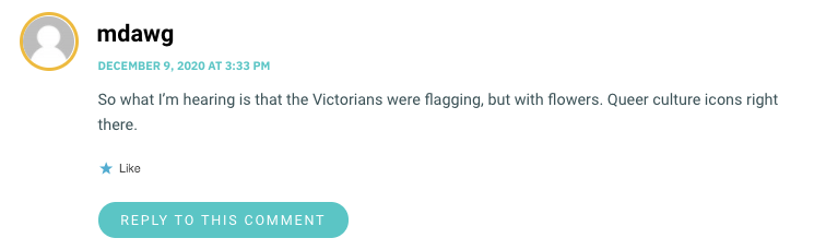 So what I'm hearing is that the Victorians were flagging, but with flowers. Queer culture icons right there.