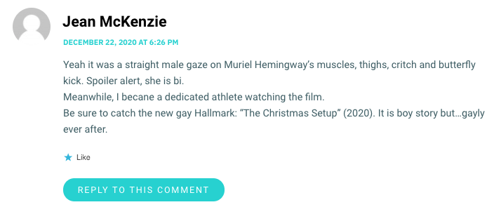 "Yeah it was a straight male gaze on Muriel Hemingway's muscles, thighs, critch and butterfly kick. Spoiler alert, she is bi. Meanwhile, I becane a dedicated athlete watching the film. Be sure to catch the new gay Hallmark: ""The Christmas Setup"" (2020). It is boy story but…gayly ever after."