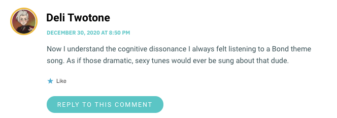 Now I understand the cognitive dissonance I always felt listening to a Bond theme song. As if those dramatic, sexy tunes would ever be sung about that dude.