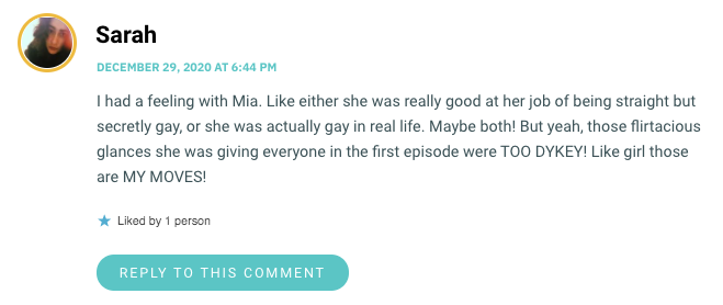 I had a feeling with Mia. Like either she was really good at her job of being straight but secretly gay, or she was actually gay in real life. Maybe both! But yeah, those flirtacious glances she was giving everyone in the first episode were TOO DYKEY! Like girl those are MY MOVES!
