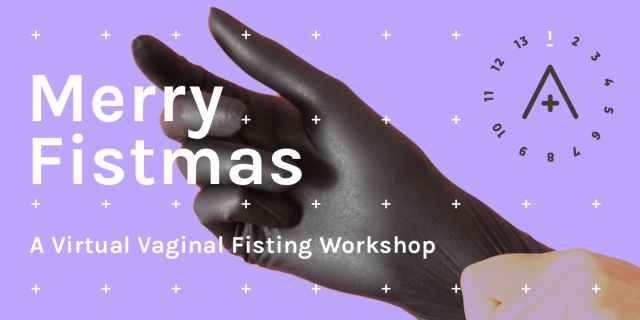 Image Reads: Merry Fistmas a Virtual Vaginal Fisting Workshop. The image is of a black gloved hand against a lavender background that includes the A+ logo.