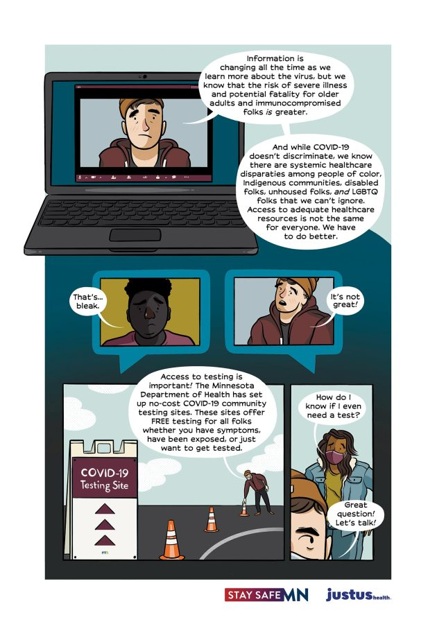 "A. in a Zoom window speaks: ""Information is changing all the time as we learn more about the virus, but we know that the risk of severe illness and potential fatality for older adults and immunocompromised folks is greater. And while COVID-19 doesn't discriminate, we know there are systemic healthcare disparities among people of color, indigenous communities, disabled folks, unhoused folks, AND LGBTQ folks that we can't ignore. Access to adequate healthcare resources is not the same for everyone. We have to do better. Below, the queer from the earlier call looks distressed ""Thats… bleak."" to which A. replies ""It's not great!"" The Minnesota Department of Health has set up no-cost COVID-19 community testing. These sites offer FREE testing for all folks whether you have symptoms, have been exposed, or just want to get tested. A cute queer with long brown hair and a jean jacket pipes in ""How do I know if I even need a test?"" to which A. replies ""Great question! Let's talk!"""