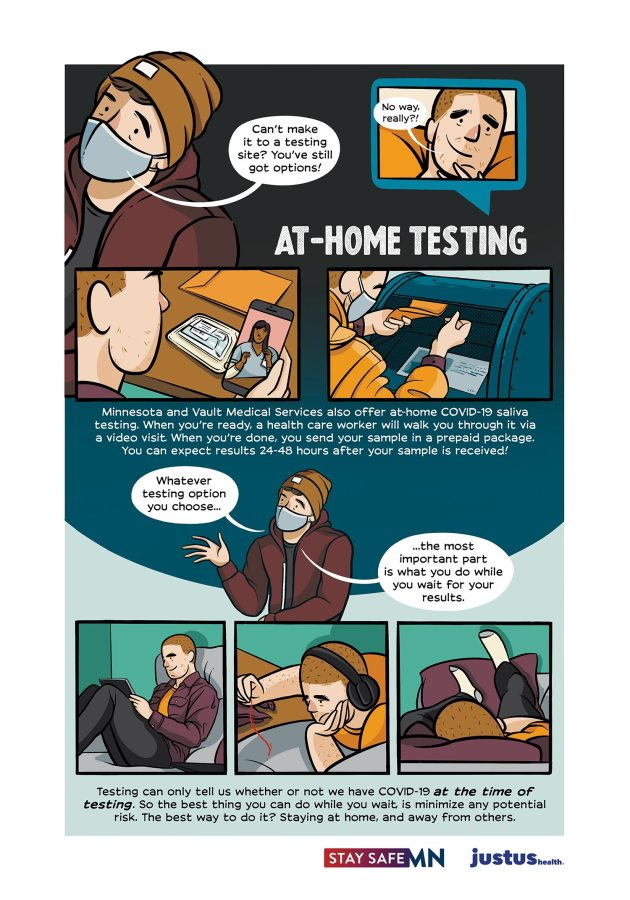 "A. peers in at the top left and says ""Can't make it too a testing site? You've still got options!"" A shaved head queer looks excited and says ""No way, really?!"" AT HOME TESTING: Minnesota and Vault Medical Services also offer at-home COVID-19 saliva testing. When you're ready, a health care worker will walk you through it via a video visit. When you're done, you send your sample in a prepaid package. You can expect results 24-48 hours after your sample is received."" A. chimes in ""Whatever testing option you choose, the most important part is what you do while you wait for your results."" Below a triptych of the shaved head queer shows them watching a movie on their iPad, listening to music and napping on the couch. ""Testing can only tell us whether or not we have COVID-19 at the time of testing. So the best thing you can do while you wait is minimize any potential risk. The best way to do it? Staying at home, and away from others."""