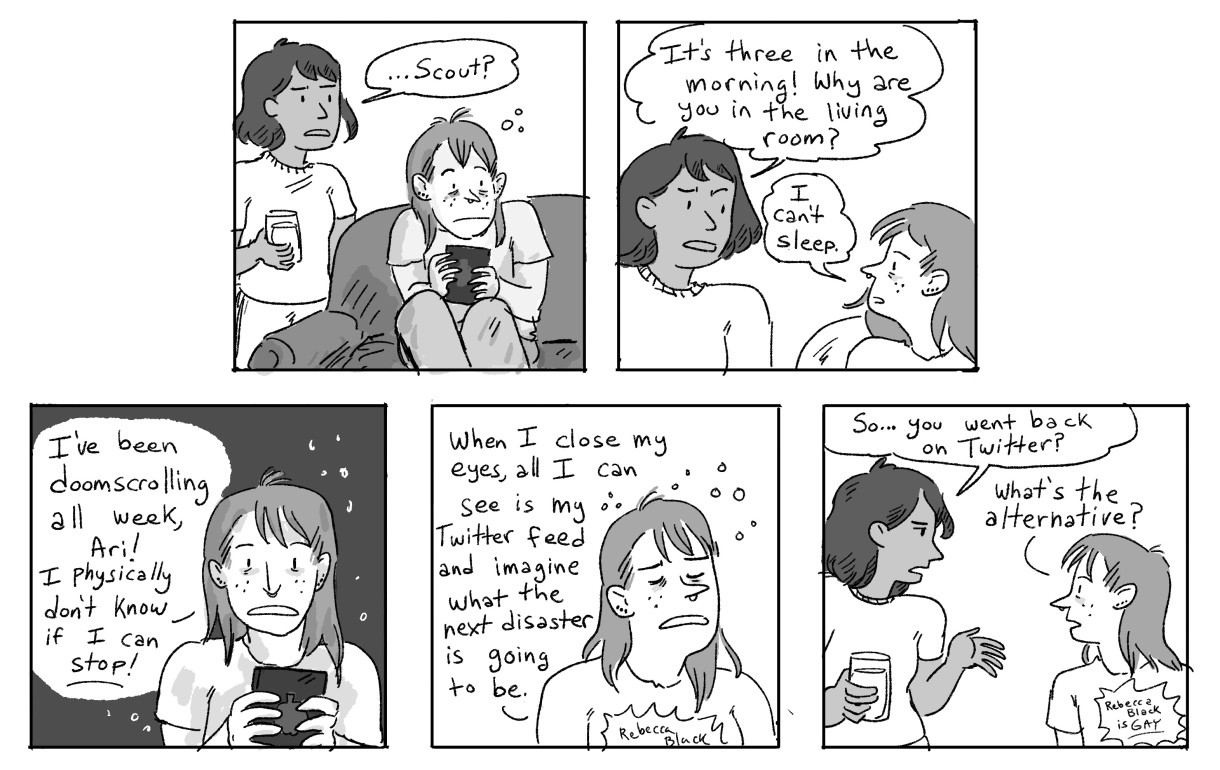 In a five panel hand drawn black-and-white comic, Scout is up at three in the morning furiously scrolling through Twitter because they cannot stop — even though they know it is bad for them. Ari asks them if they are ok to be going back on Twitter, and they are NOT. But, what's the alternative?