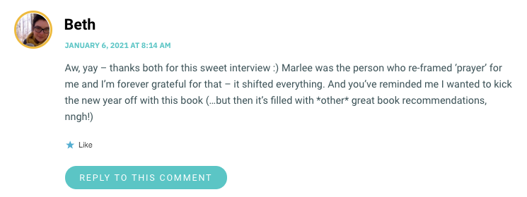 Aw, yay – thanks both for this sweet interview :) Marlee was the person who re-framed 'prayer' for me and I'm forever grateful for that – it shifted everything. And you've reminded me I wanted to kick the new year off with this book (…but then it's filled with *other* great book recommendations, nngh!)