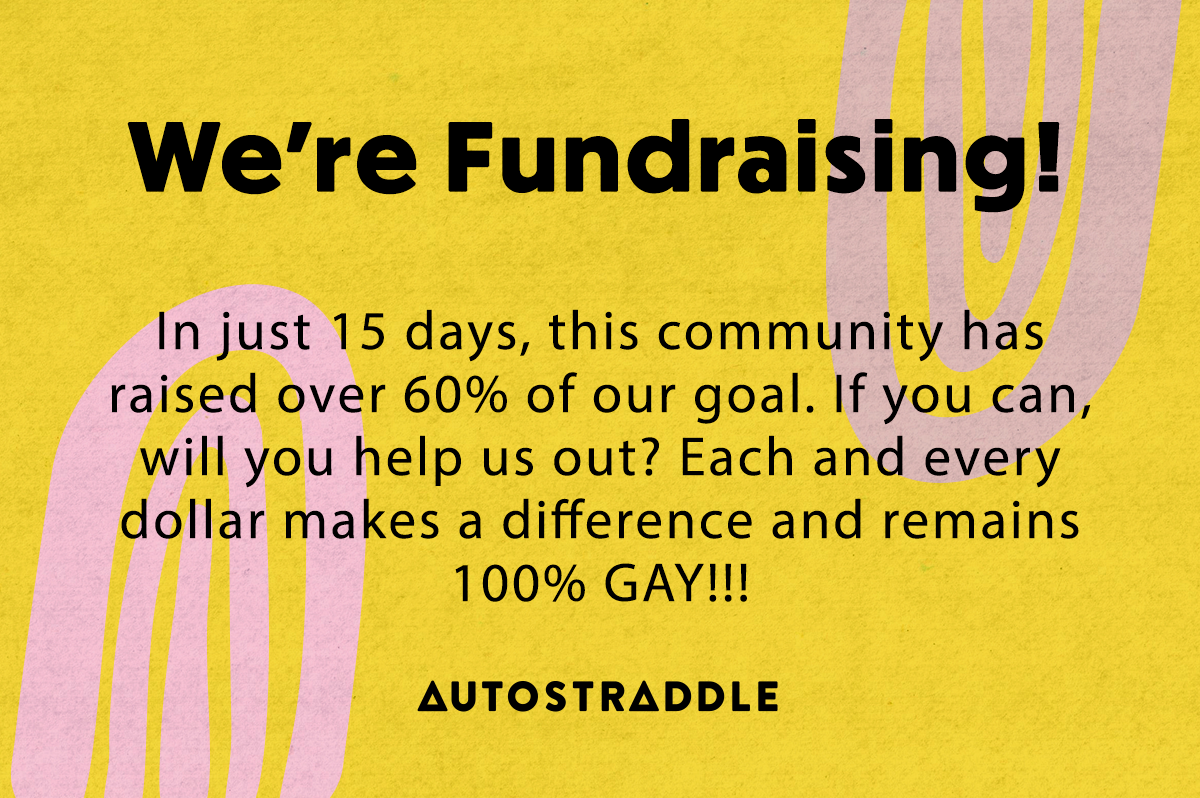 We're fundraising! In just 15 days this community has raised over 60% of our goal. If you can, will you help us out? Each and every dollar makes a difference and remains 100% GAY!!!