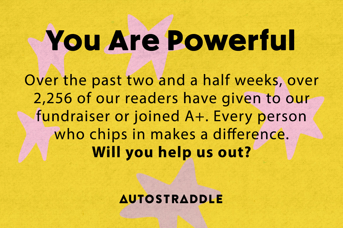 You Are Powerful - Over the past two and a half weeks, over 2,256 of our readers have given to our fundraiser or joined a+. Every person who chips in makes a difference. Will you help us out?